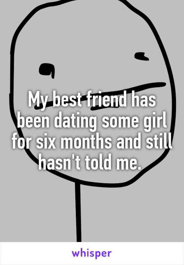 My best friend has been dating some girl for six months and still hasn't told me.