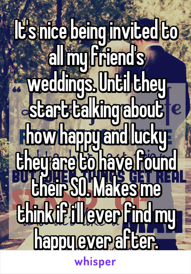 It's nice being invited to all my friend's weddings. Until they start talking about how happy and lucky they are to have found their SO. Makes me think if i'll ever find my happy ever after.