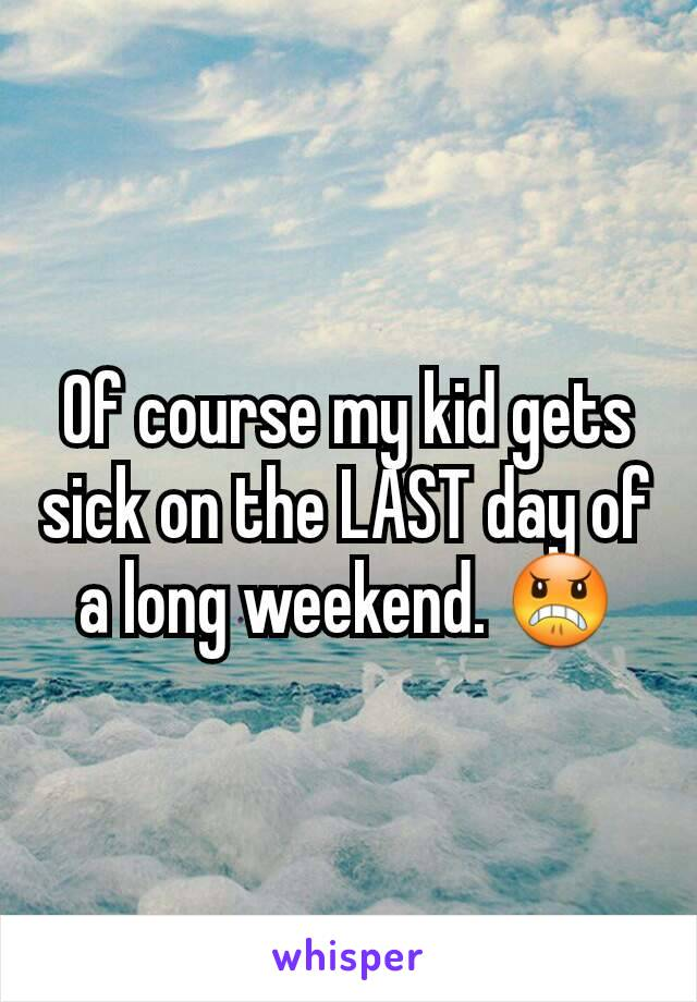 Of course my kid gets sick on the LAST day of a long weekend. 😠