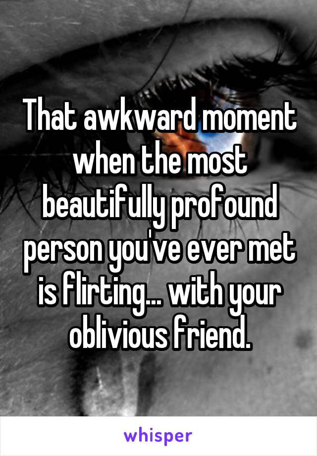 That awkward moment when the most beautifully profound person you've ever met is flirting... with your oblivious friend.