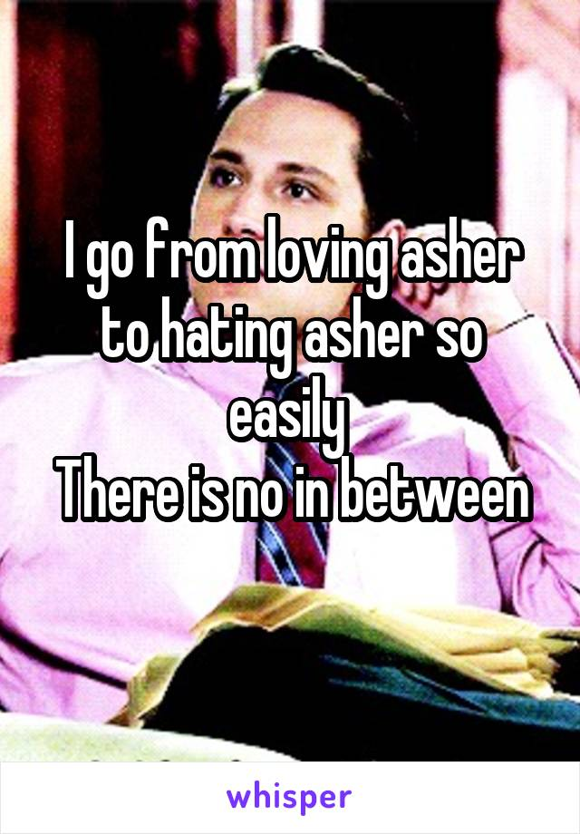 I go from loving asher to hating asher so easily  There is no in between