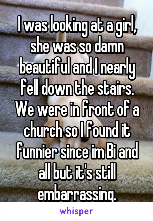 I was looking at a girl, she was so damn beautiful and I nearly fell down the stairs. We were in front of a church so I found it funnier since im Bi and all but it's still embarrassing.