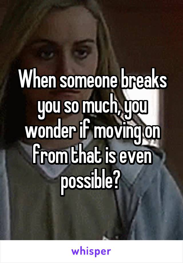 When someone breaks you so much, you wonder if moving on from that is even possible?