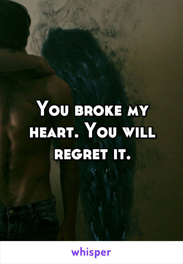 You broke my heart. You will regret it.