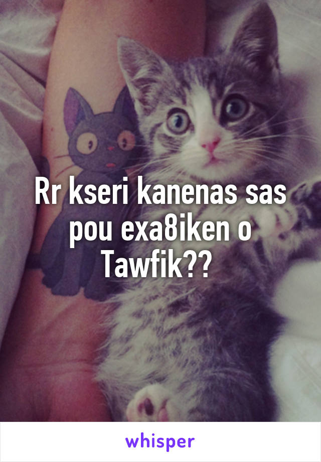 Rr kseri kanenas sas pou exa8iken o Tawfik??