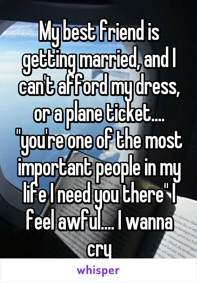 """My best friend is getting married, and I can't afford my dress, or a plane ticket.... """"you're one of the most important people in my life I need you there"""" I feel awful.... I wanna cry"""