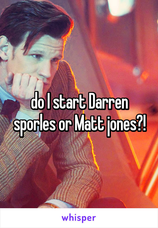 do I start Darren sporles or Matt jones?!
