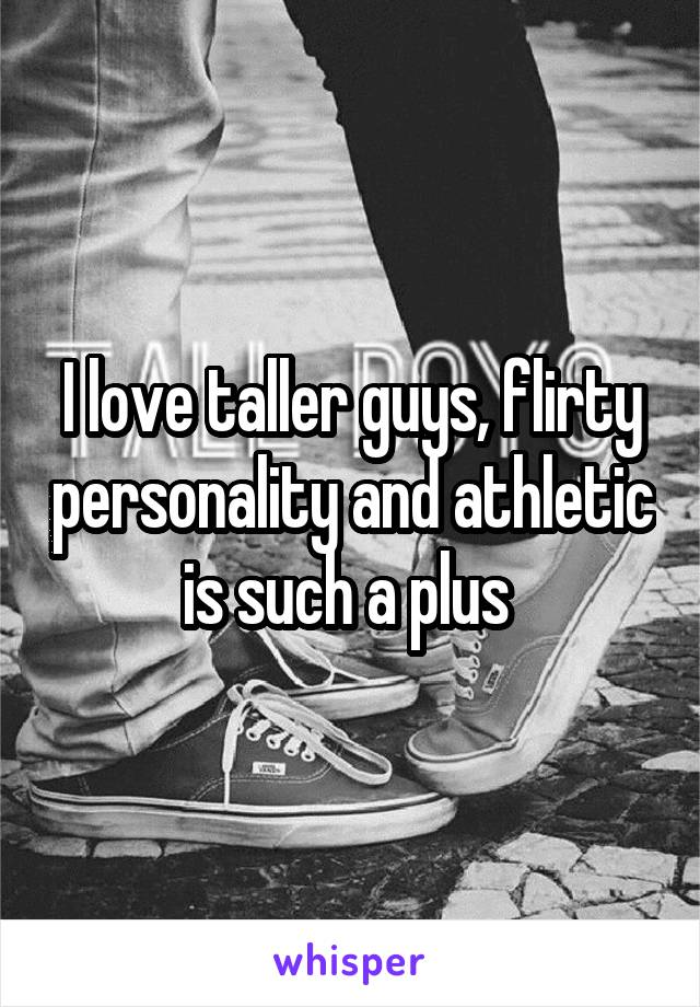 I love taller guys, flirty personality and athletic is such a plus