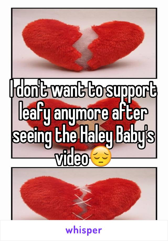 I don't want to support leafy anymore after seeing the Haley Baby's video😔