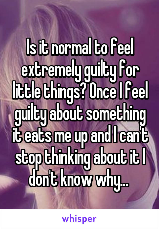 Is it normal to feel extremely guilty for little things? Once I feel guilty about something it eats me up and I can't stop thinking about it I don't know why...