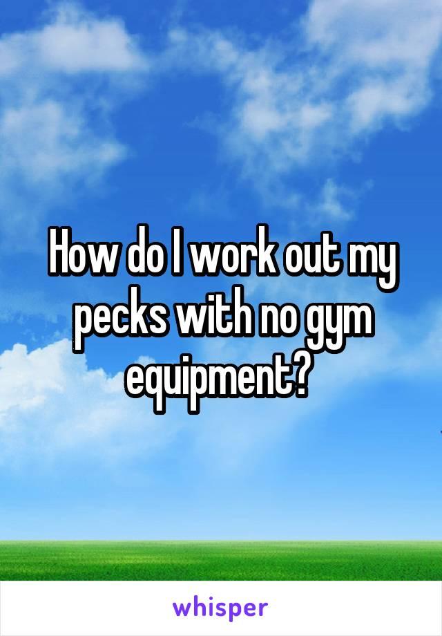 How do I work out my pecks with no gym equipment?