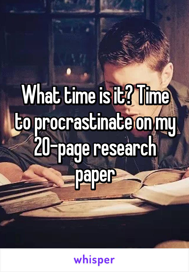 What time is it? Time to procrastinate on my 20-page research paper