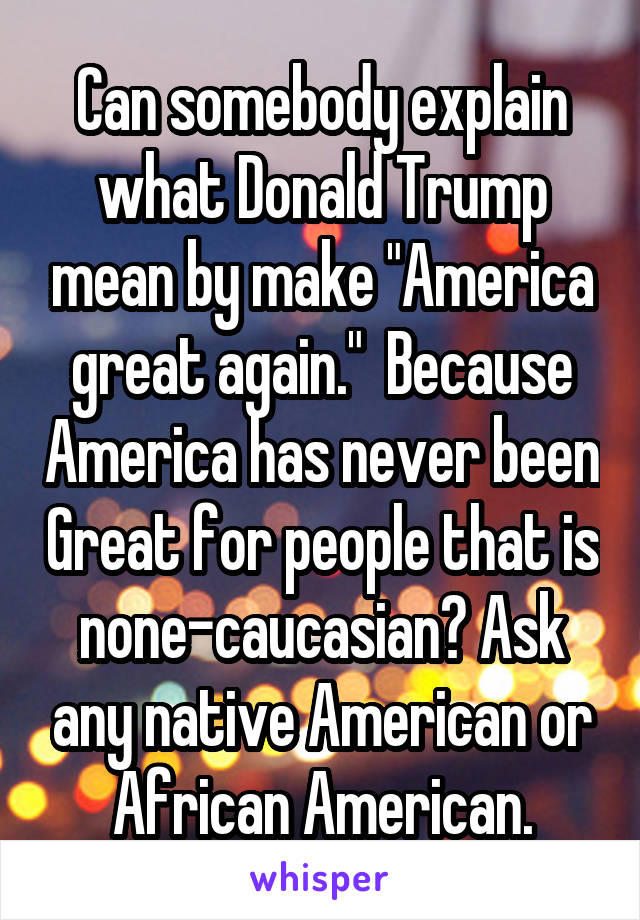 """Can somebody explain what Donald Trump mean by make """"America great again.""""  Because America has never been Great for people that is none-caucasian? Ask any native American or African American."""