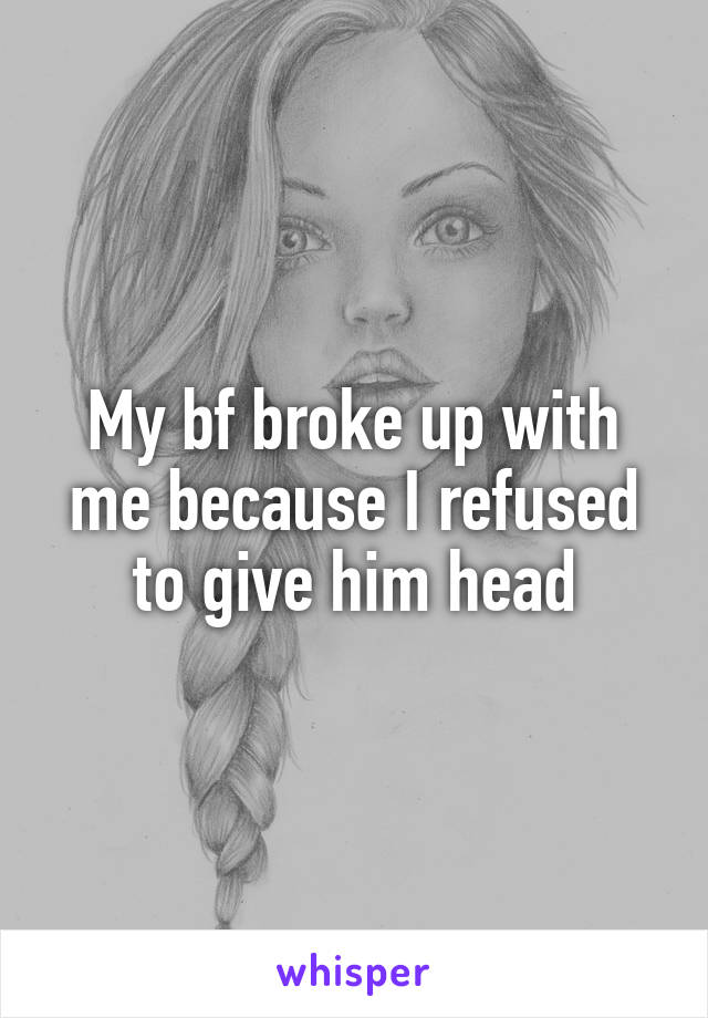 My bf broke up with me because I refused to give him head