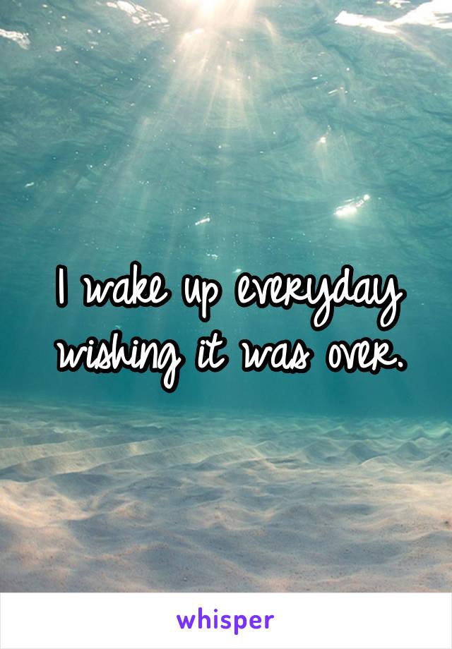 I wake up everyday wishing it was over.