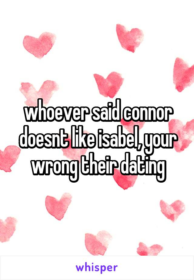 whoever said connor doesnt like isabel, your wrong their dating