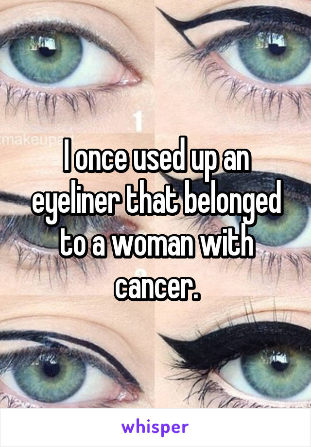 I once used up an eyeliner that belonged to a woman with cancer.