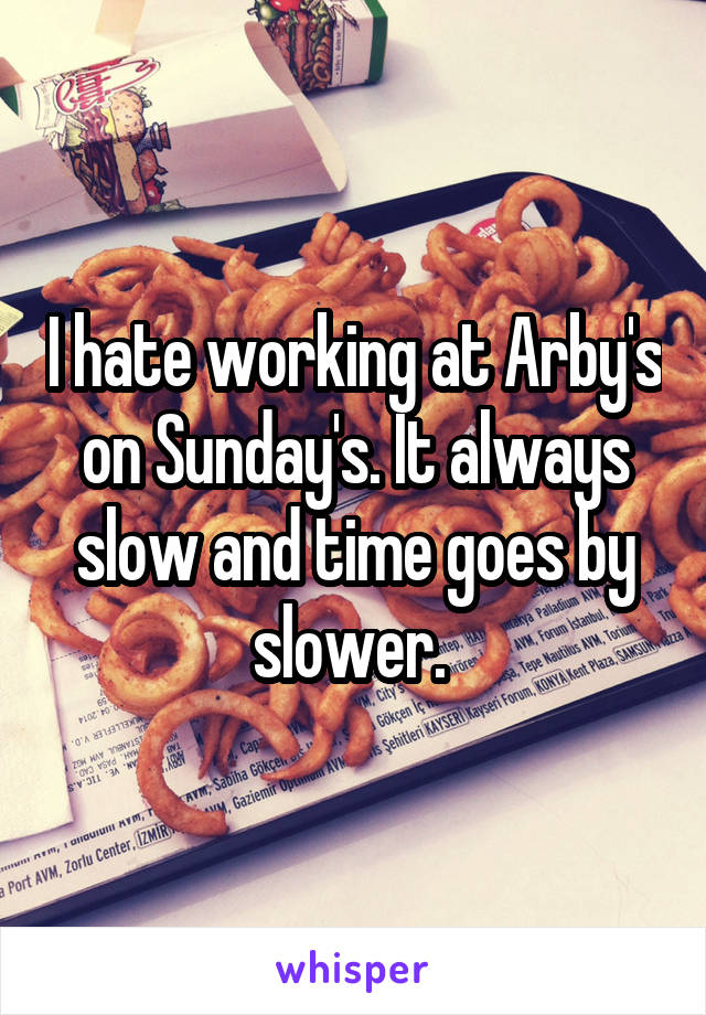I hate working at Arby's on Sunday's. It always slow and time goes by slower.