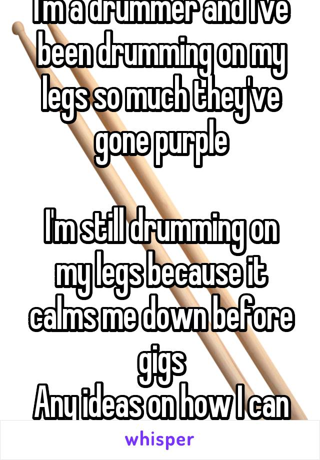 I'm a drummer and I've been drumming on my legs so much they've gone purple  I'm still drumming on my legs because it calms me down before gigs Any ideas on how I can stop