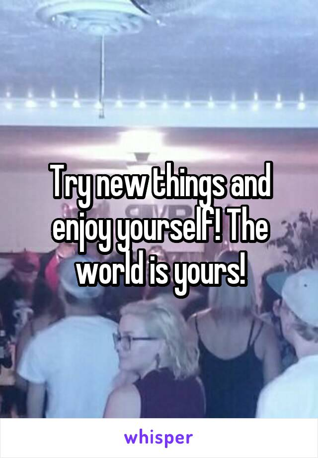 Try new things and enjoy yourself! The world is yours!