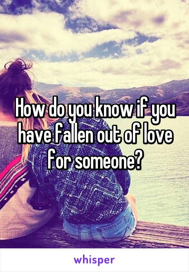 How do you know if you have fallen out of love for someone?