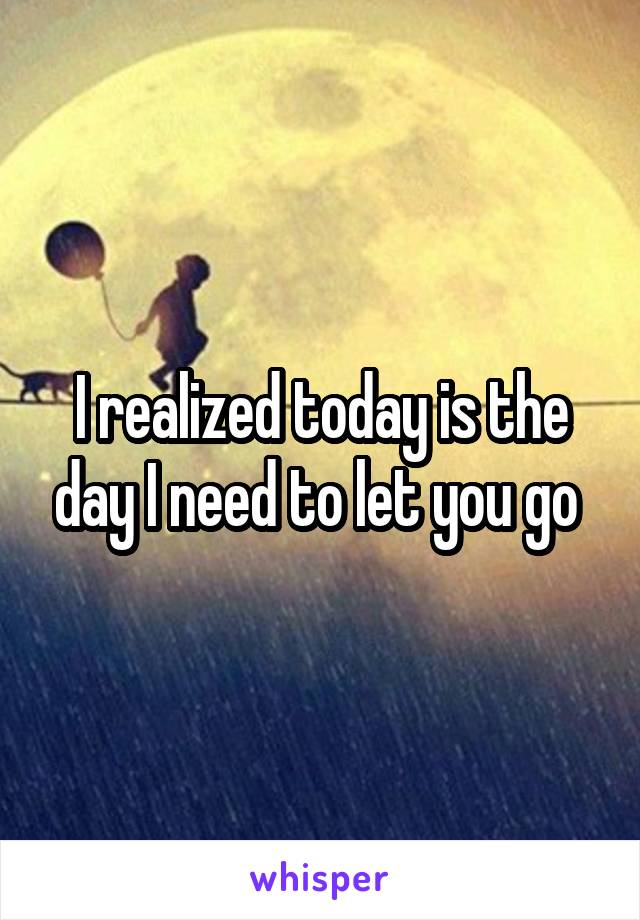 I realized today is the day I need to let you go