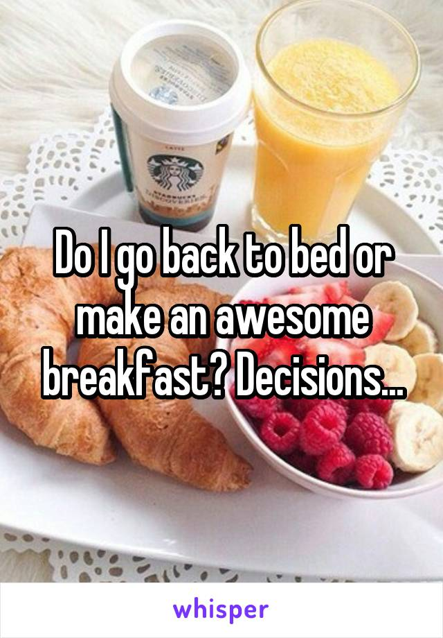 Do I go back to bed or make an awesome breakfast? Decisions...