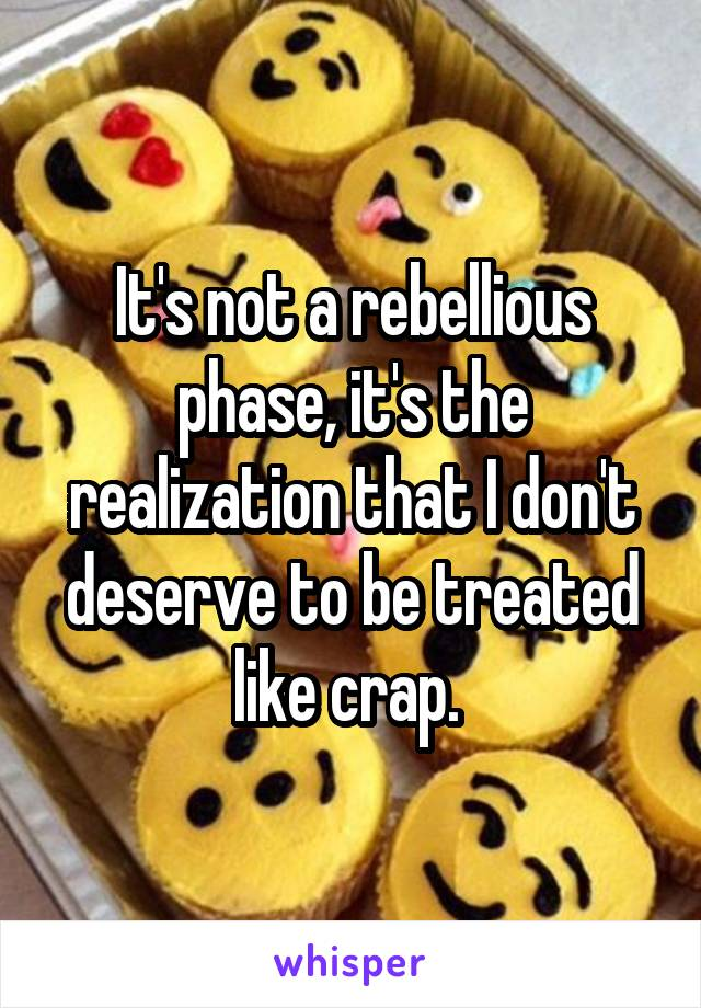 It's not a rebellious phase, it's the realization that I don't deserve to be treated like crap.