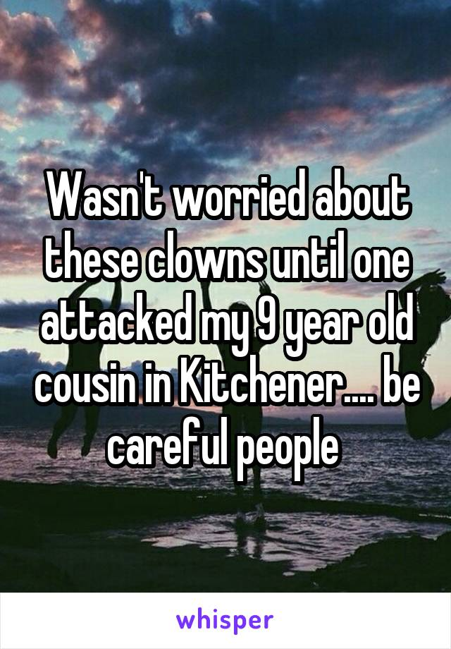 Wasn't worried about these clowns until one attacked my 9 year old cousin in Kitchener.... be careful people