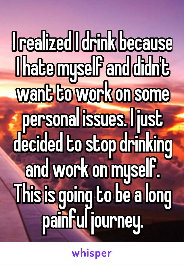 I realized I drink because I hate myself and didn't want to work on some personal issues. I just decided to stop drinking and work on myself. This is going to be a long painful journey.