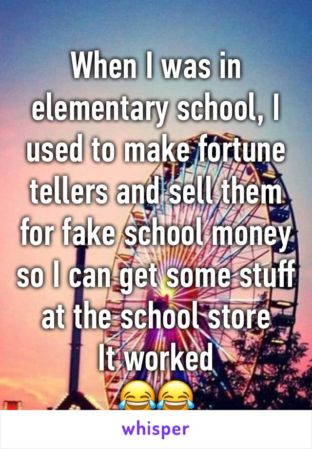 When I was in elementary school, I used to make fortune tellers and sell them for fake school money so I can get some stuff at the school store It worked  😂😂