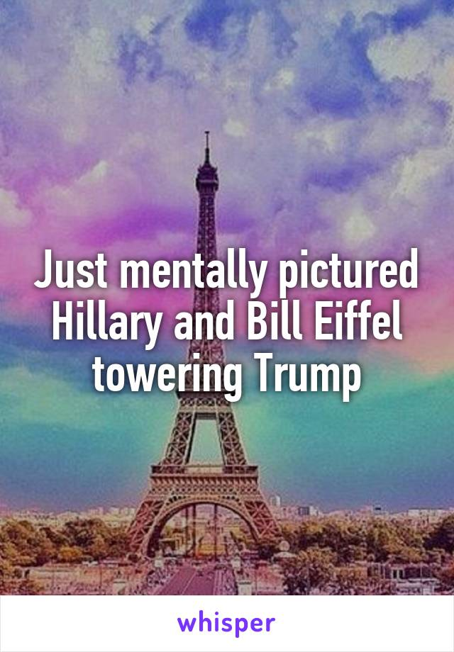 Just mentally pictured Hillary and Bill Eiffel towering Trump