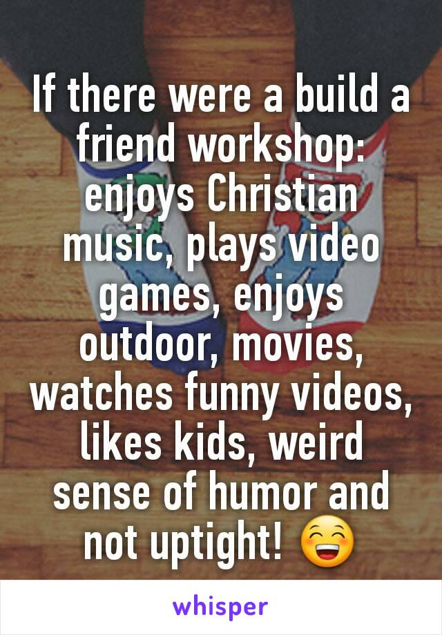 If there were a build a friend workshop: enjoys Christian music, plays video games, enjoys outdoor, movies, watches funny videos, likes kids, weird sense of humor and not uptight! 😁