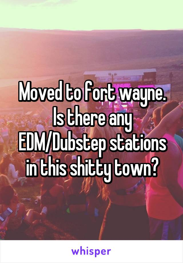 Moved to fort wayne. Is there any EDM/Dubstep stations in this shitty town?