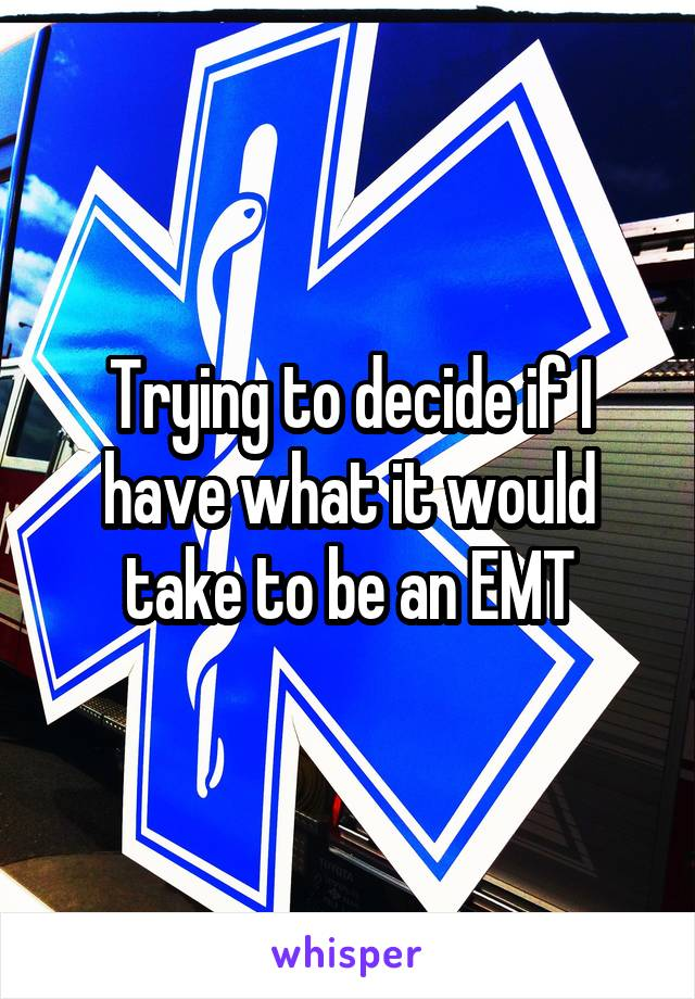 Trying to decide if I have what it would take to be an EMT