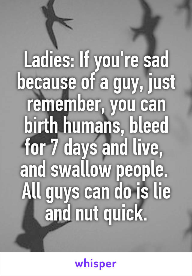 Ladies: If you're sad because of a guy, just remember, you can birth humans, bleed for 7 days and live,  and swallow people.  All guys can do is lie and nut quick.