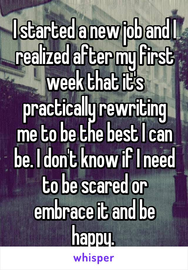 I started a new job and I realized after my first week that it's practically rewriting me to be the best I can be. I don't know if I need to be scared or embrace it and be happy.