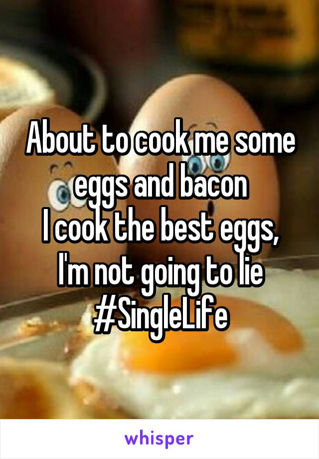 About to cook me some eggs and bacon I cook the best eggs, I'm not going to lie #SingleLife