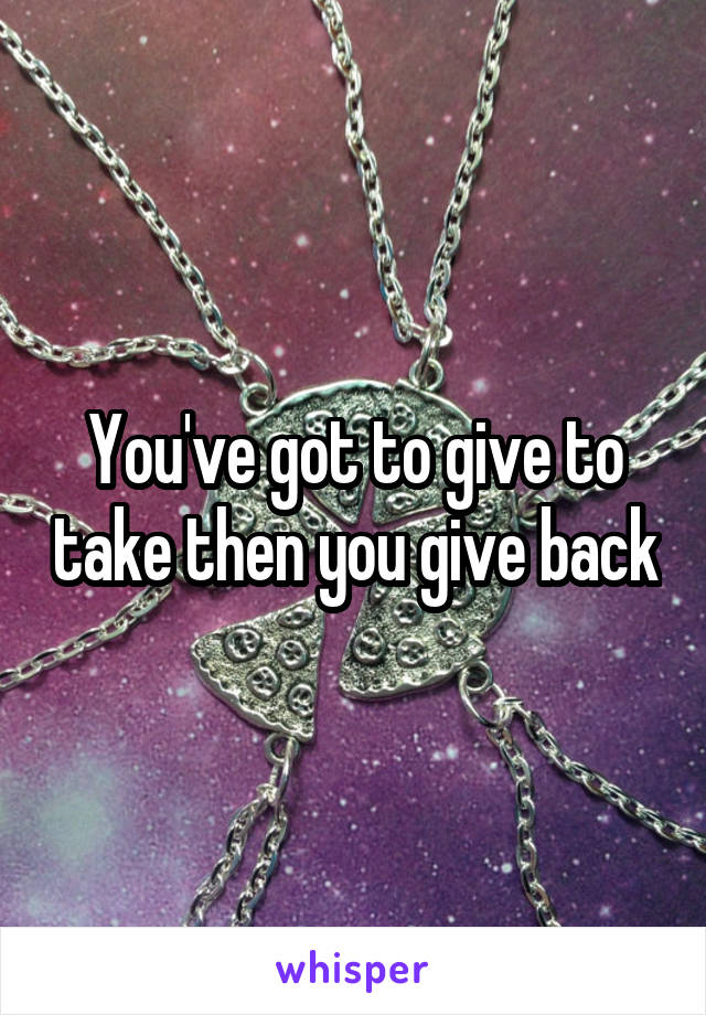 You've got to give to take then you give back