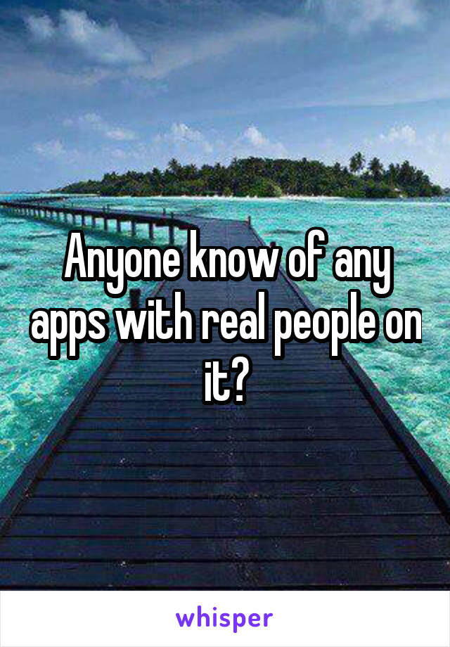 Anyone know of any apps with real people on it?
