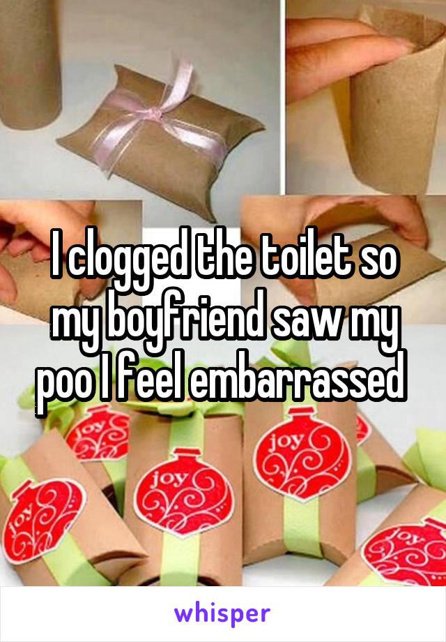 I clogged the toilet so my boyfriend saw my poo I feel embarrassed