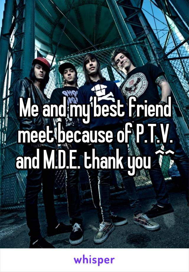 Me and my best friend meet because of P.T.V. and M.D.E. thank you ^^