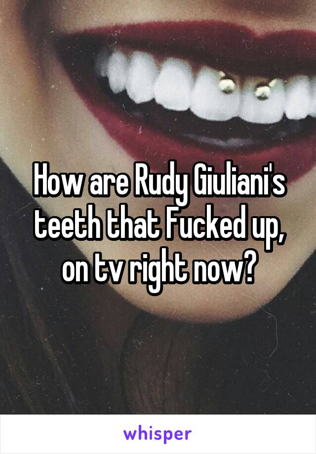 How are Rudy Giuliani's teeth that Fucked up, on tv right now?