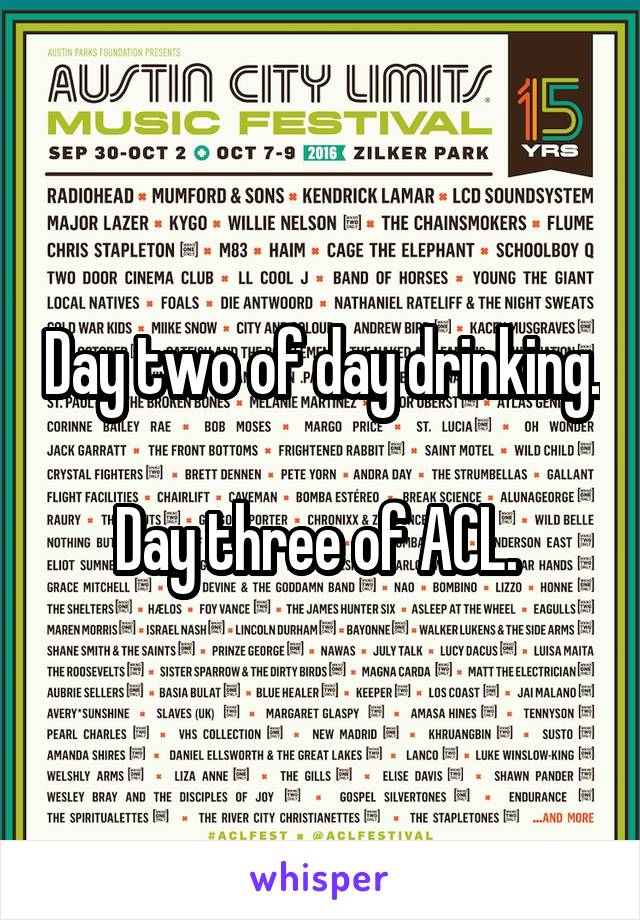 Day two of day drinking.  Day three of ACL.
