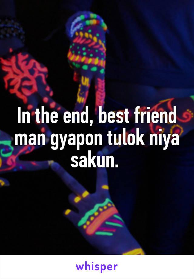 In the end, best friend man gyapon tulok niya sakun.