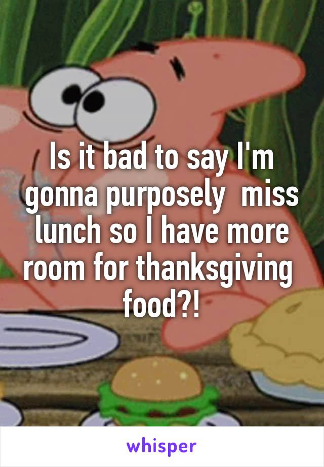 Is it bad to say I'm gonna purposely  miss lunch so I have more room for thanksgiving  food?!
