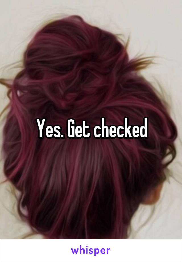 Yes. Get checked