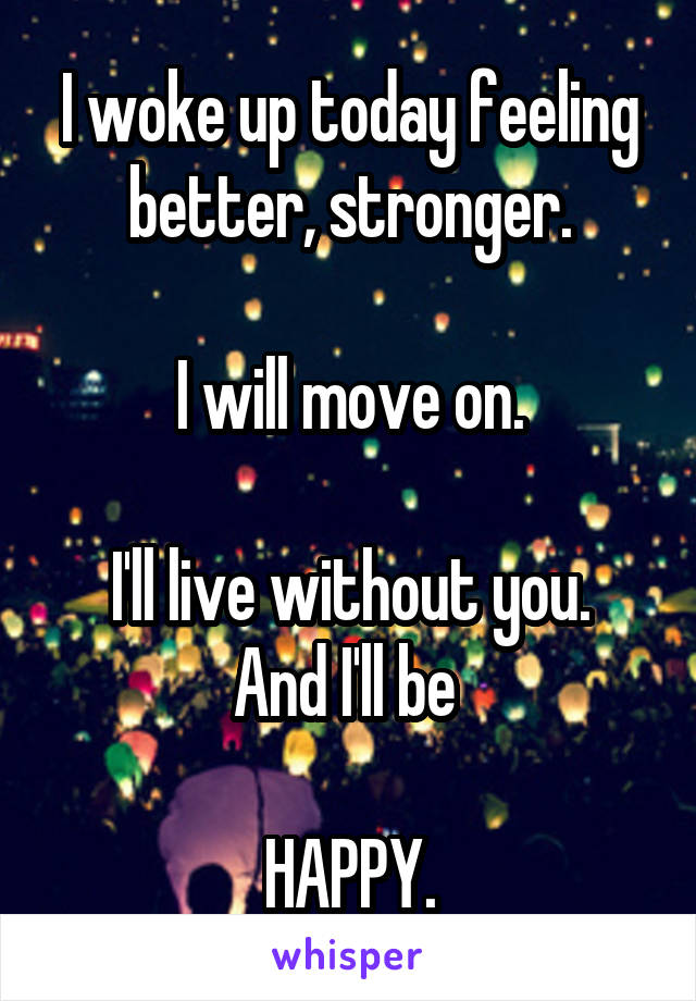 I woke up today feeling better, stronger.  I will move on.  I'll live without you. And I'll be   HAPPY.