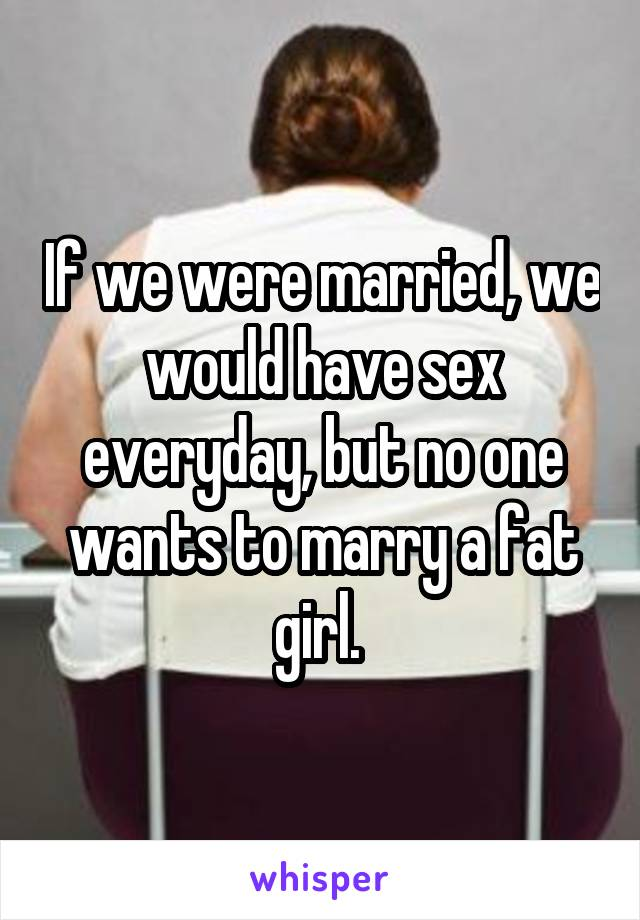 If we were married, we would have sex everyday, but no one wants to marry a fat girl.