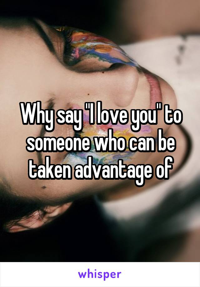 """Why say """"I love you"""" to someone who can be taken advantage of"""